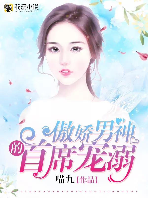 傲娇男神的首席宠溺-花溪小说