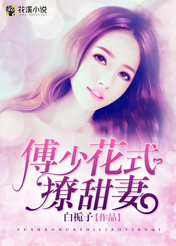 傅少花式撩甜妻-花溪小说